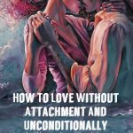 How To Love Without Attachment And Unconditionally