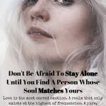 Don't Be Afraid To Stay Alone Until You Find A Person Whose Soul Matches Yours