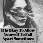 It Is Okay To Allow Yourself To Fall Apart Sometimes
