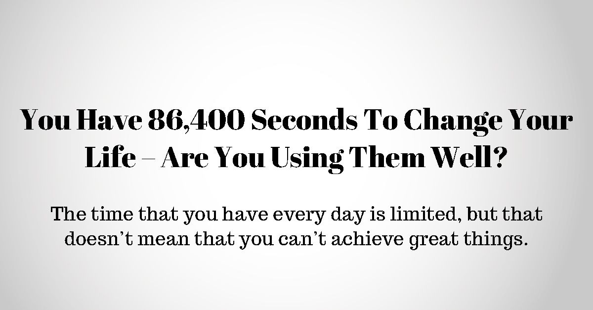 You Have 86 400 Seconds To Change Your Life Are You Using Them Well