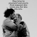 Stay true to yourself, and you'll find someone who loves you for who you are.