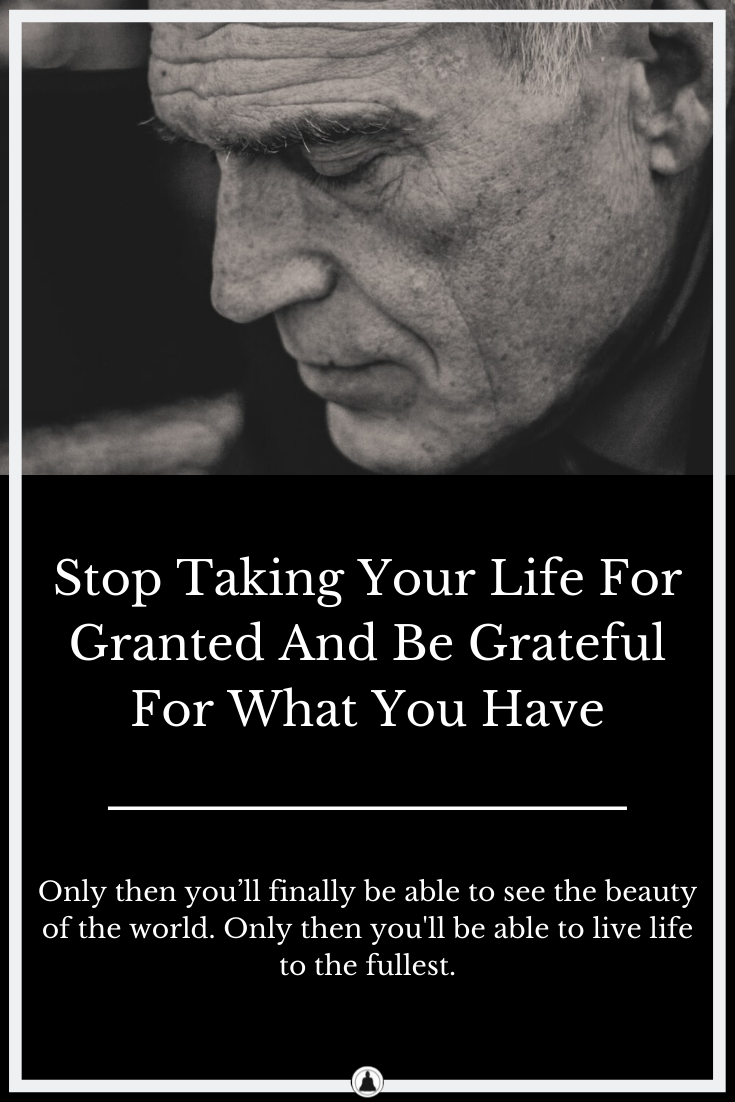 Stop Taking Your Life For Granted And Be Grateful For What You Have