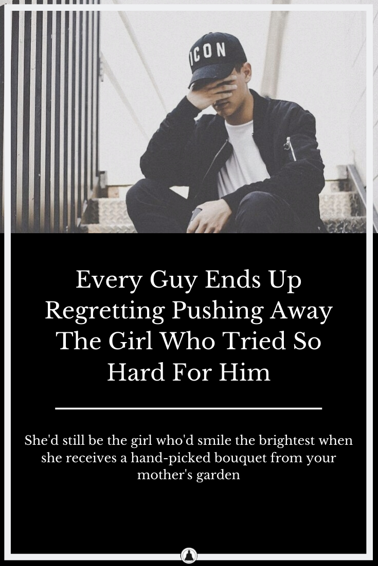 Every Guy Ends Up Regretting Pushing Away The Girl Who Tried So Hard For Him