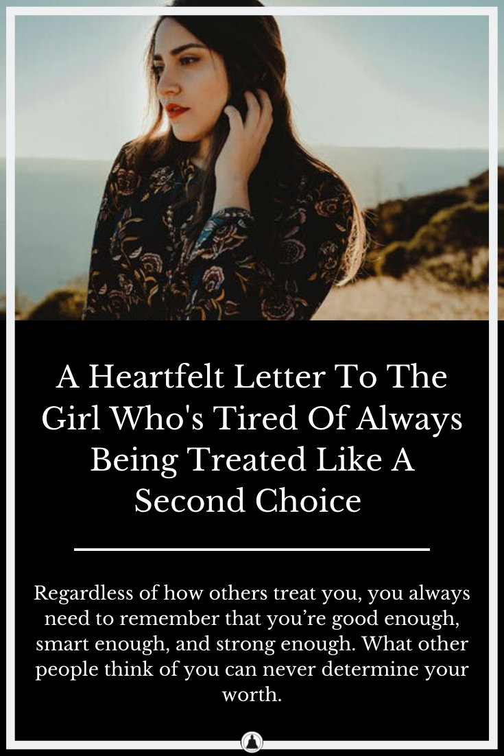 A Heartfelt Letter To The Girl Who's Tired Of Always Being Treated Like A Second Choice