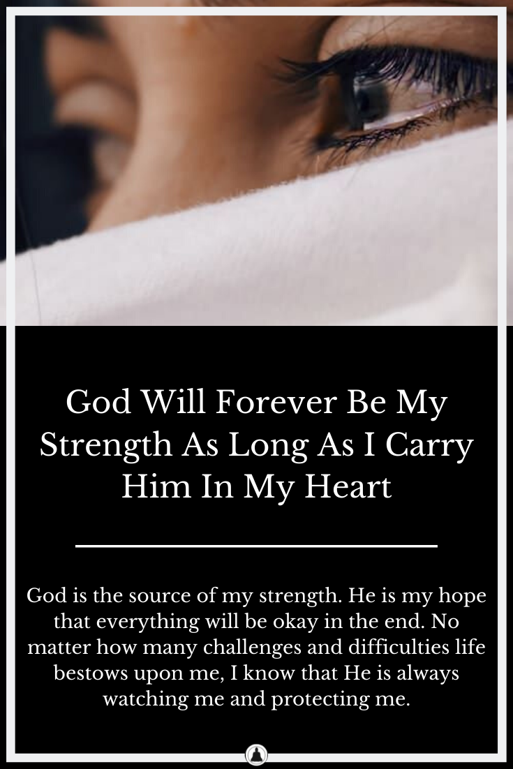 God Will Forever Be My Strength As Long As I Carry Him In My Heart