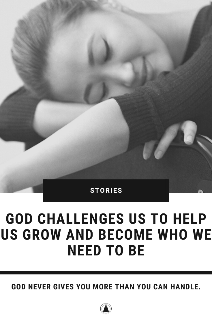 God Challenges Us To Help Us Grow And Become Who We Need To Be
