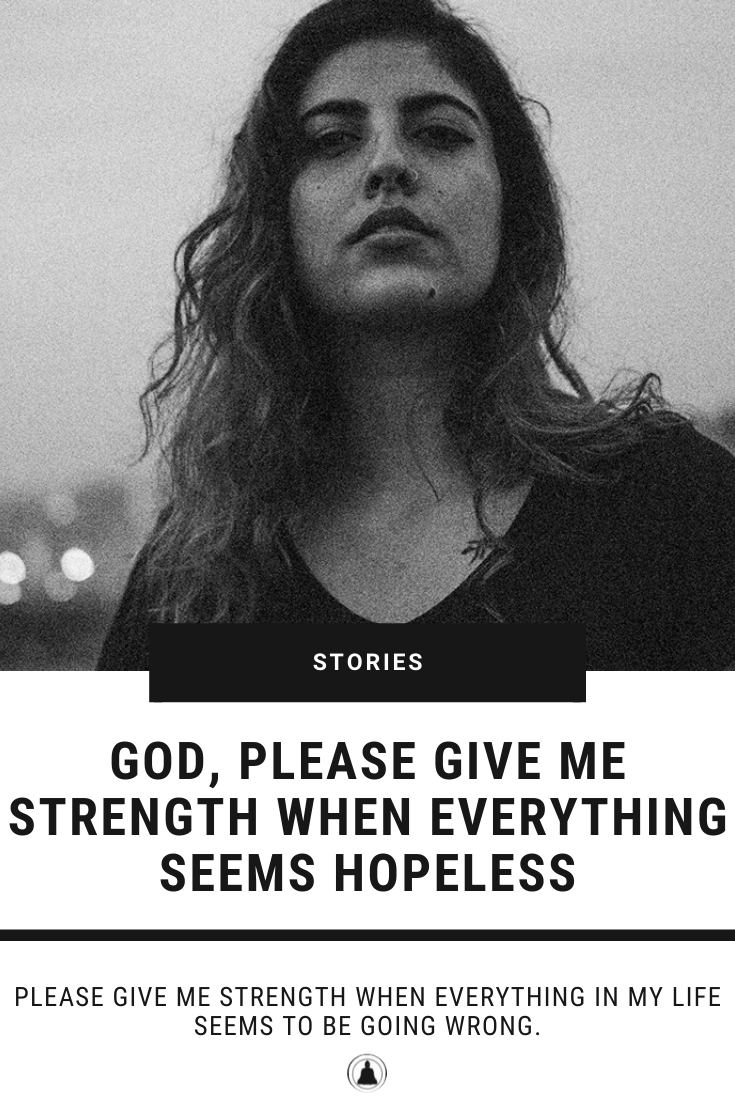 God, Please Give Me Strength When Everything Seems Hopeless