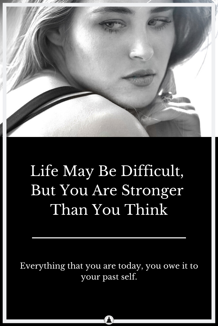 Life May Be Difficult And Unpredictable, But You Are Stronger Than You Think