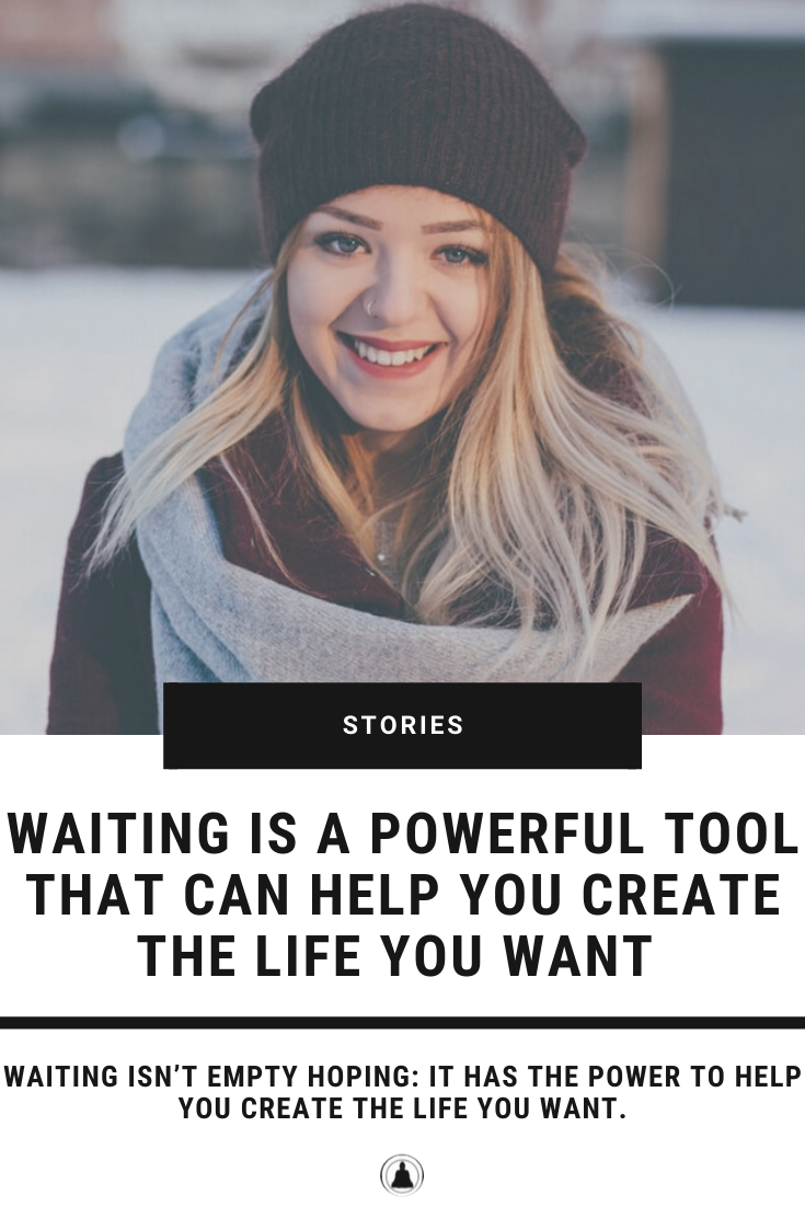 Waiting Is A Powerful Tool That Can Help You Create The Life You Want