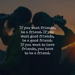 Friendship Requires Effort. You Should Be The Friend You Want To Have