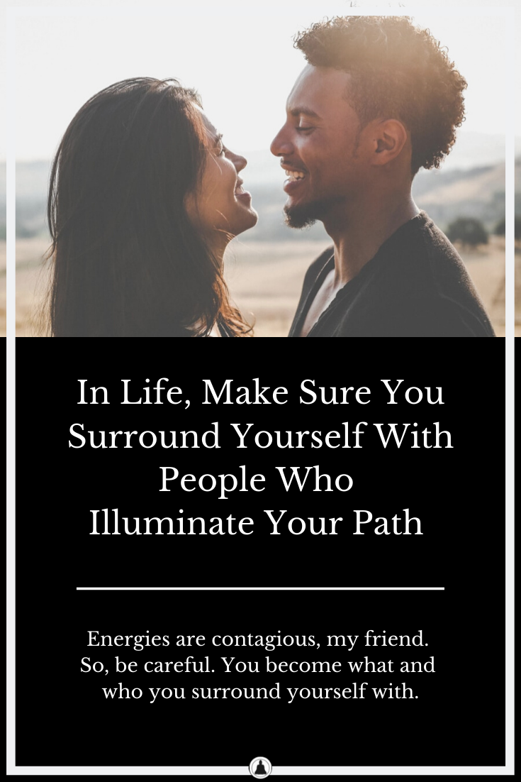 In Life, Make Sure You Surround Yourself With People Who Illuminate Your Path