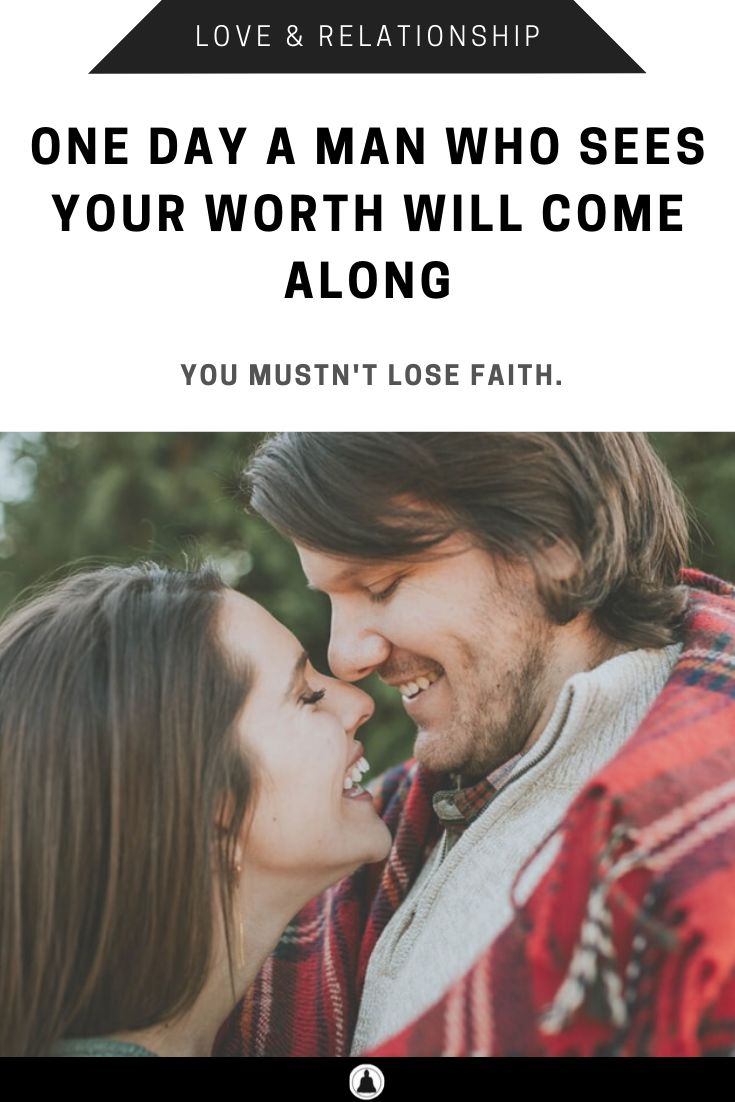 One Day A Man Who Sees Your Worth Will Come Along