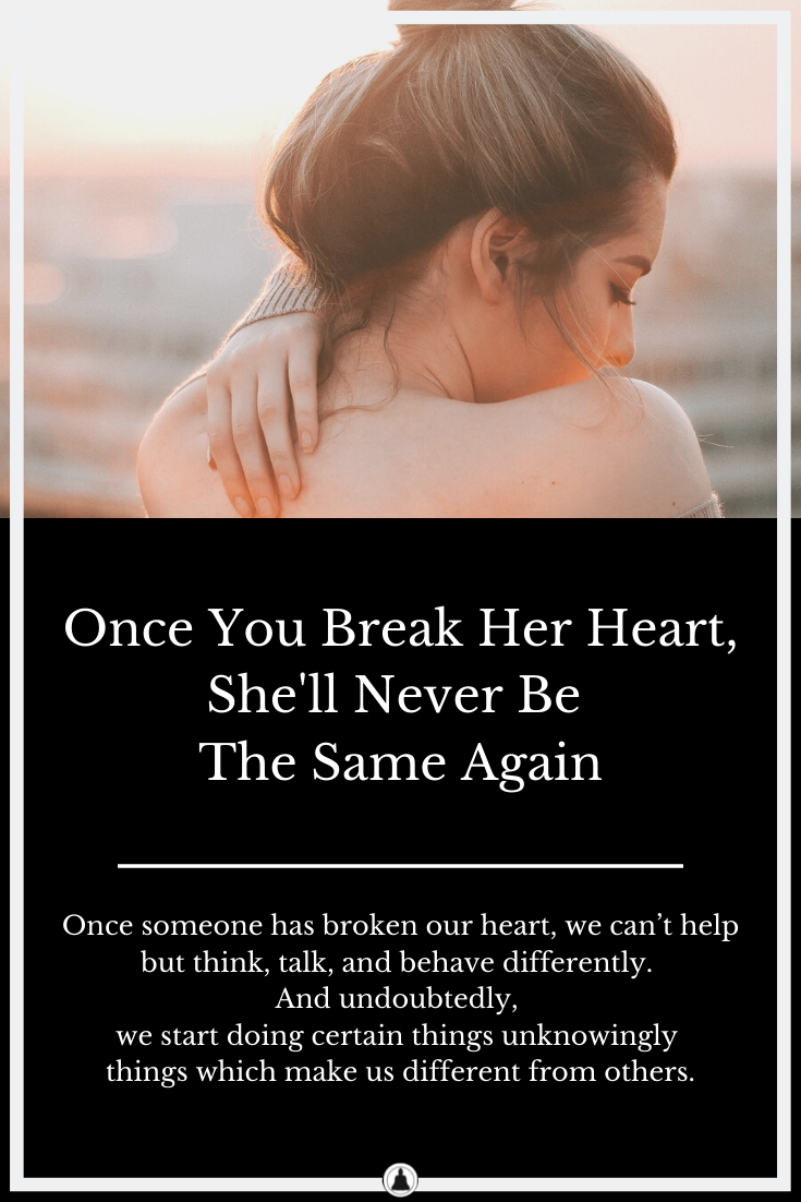 Once You Break Her Heart, She'll Never Be The Same Again