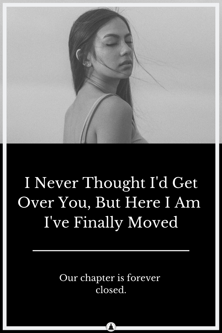 I Never Thought I'd Get Over You, But Here I Am – I've Finally Moved On