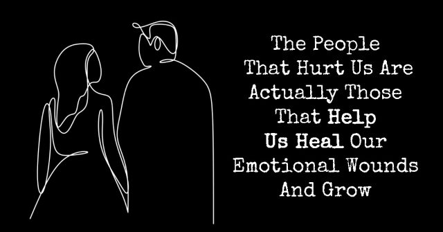 The People That Hurt Us Are Actually Those That Help Us Heal Our Emotional Wounds And Grow