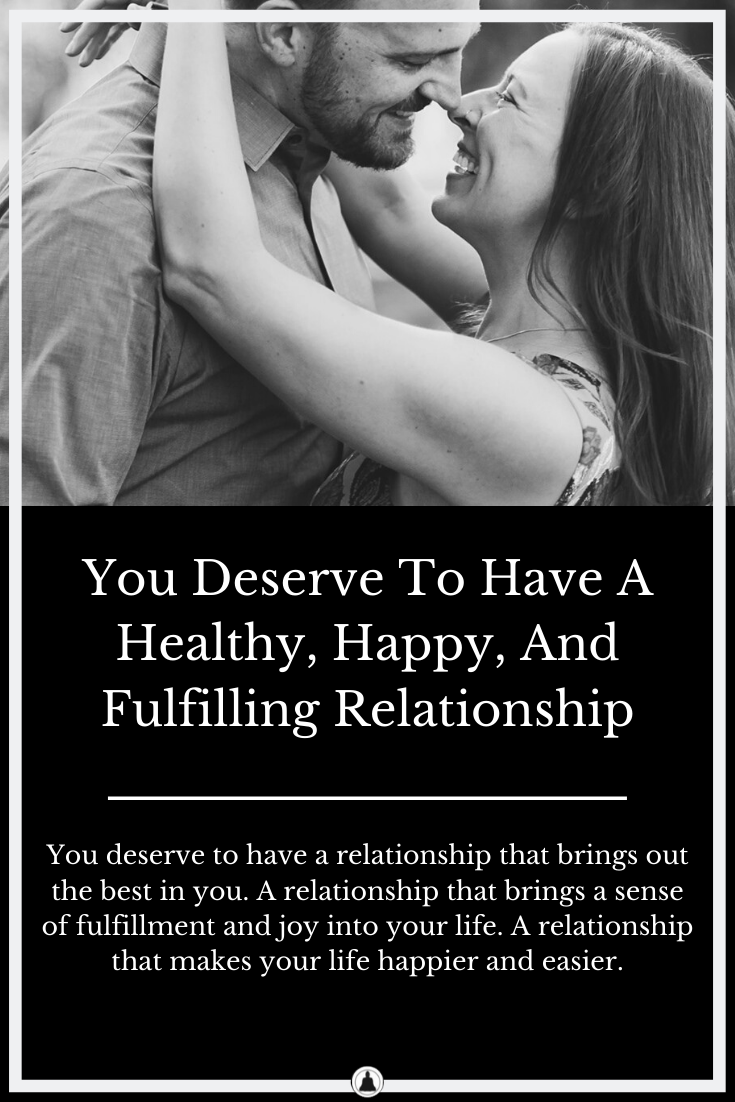 You Deserve To Have A Healthy, Happy, And Fulfilling Relationship