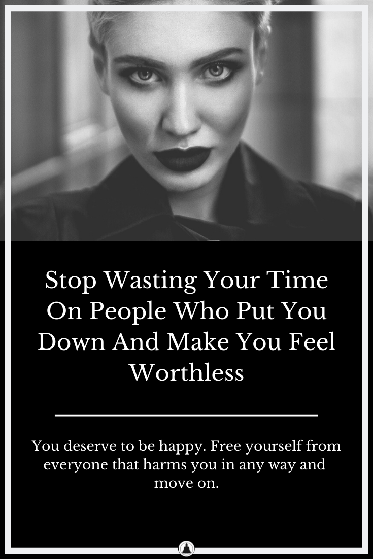 Stop Wasting Your Time On People Who Put You Down And Make You Feel Worthless