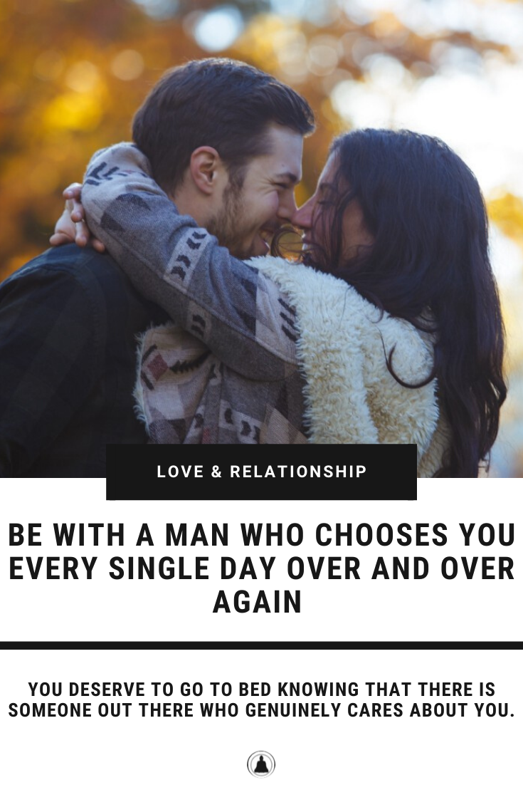 Be With A Man Who Chooses You Every Single Day All Over Again