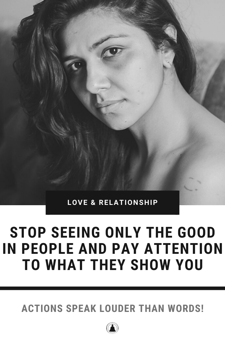 Stop Seeing Only The Good In People And Pay Attention To What They Show You