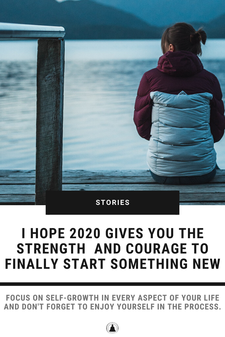 I Hope 2020 Gives You The Strength And Courage To Finally Start Something New