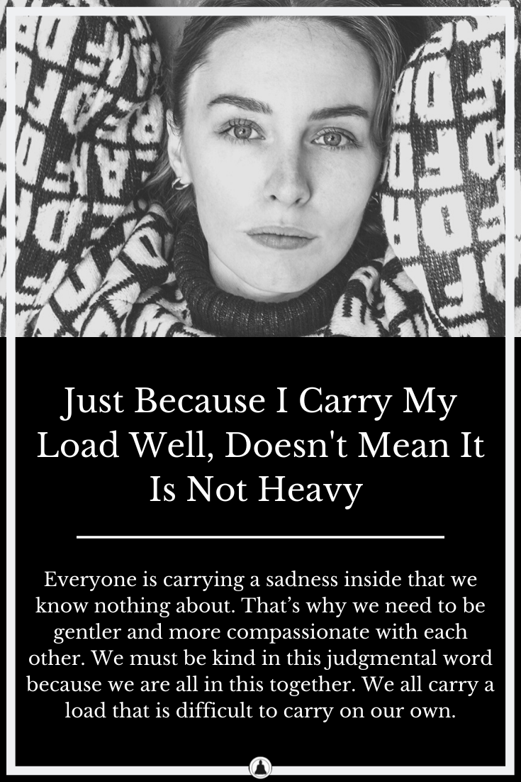 Just Because I Carry My Load Well, Doesn't Mean It Is Not Heavy