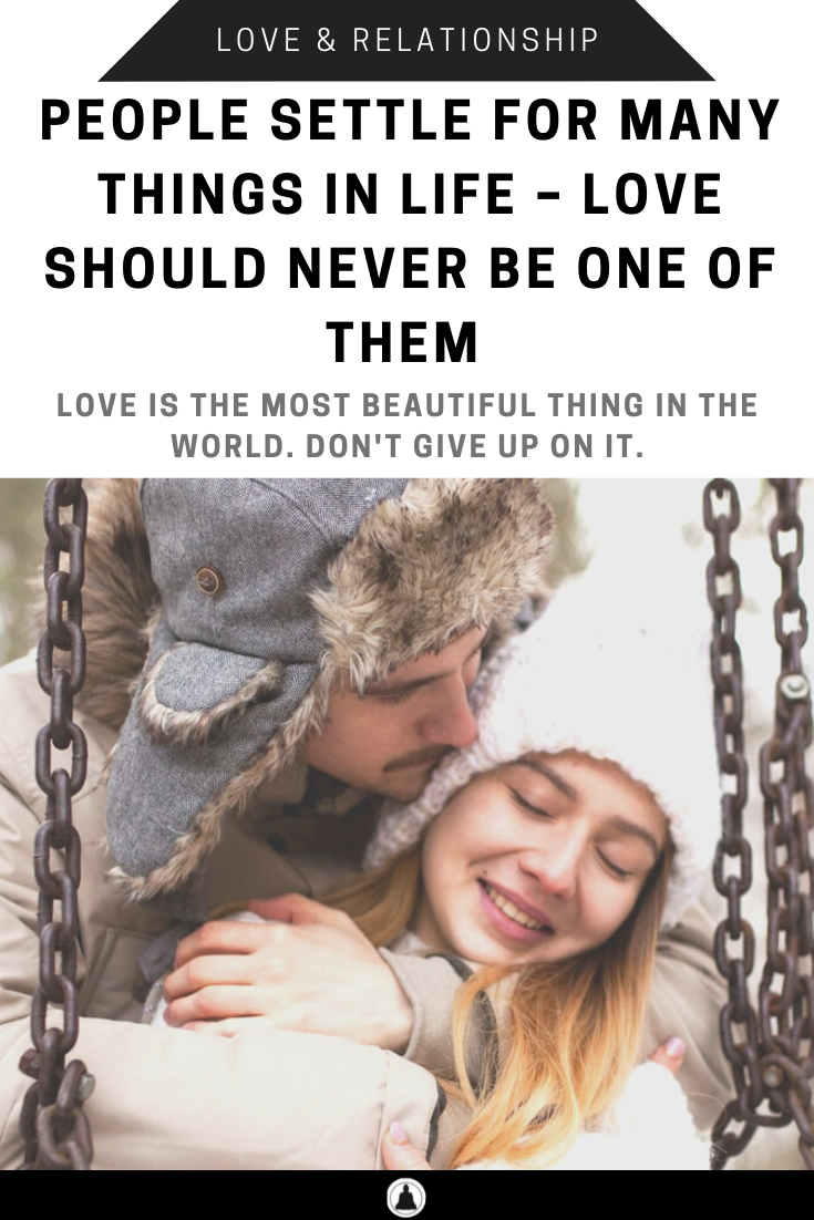 People Settle For Many Things In Life – Love Should Never Be One Of Them