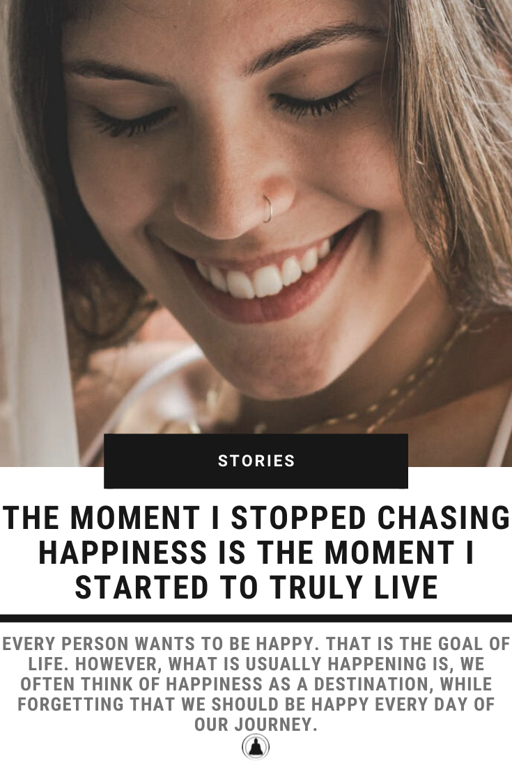 The Moment I Stopped Chasing Happiness Is The Moment When I Started To Truly Live
