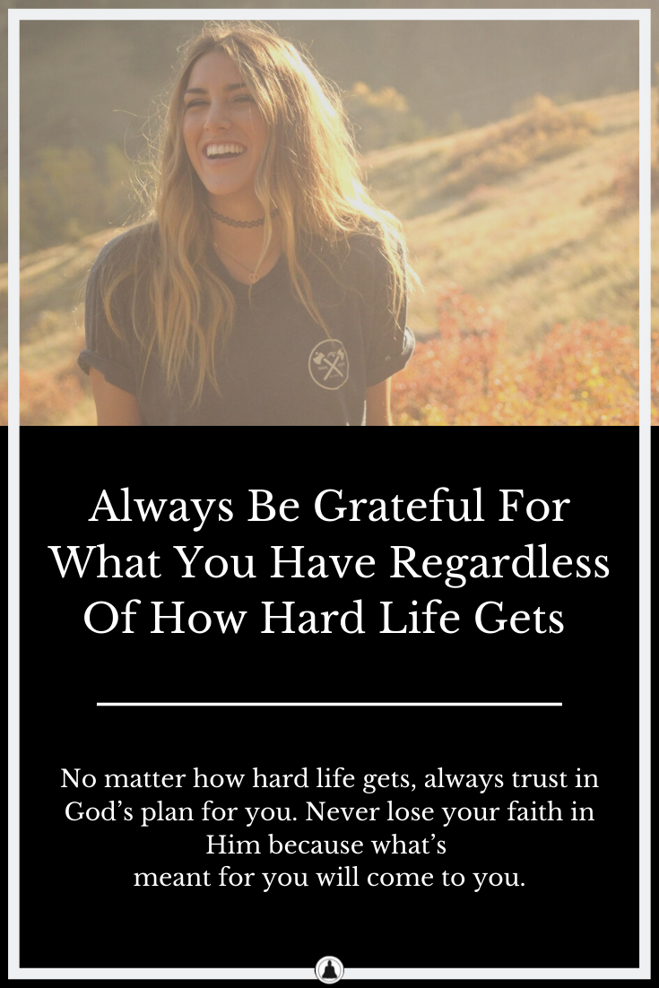 Always Be Grateful For What You Have Regardless Of How Hard Life Gets