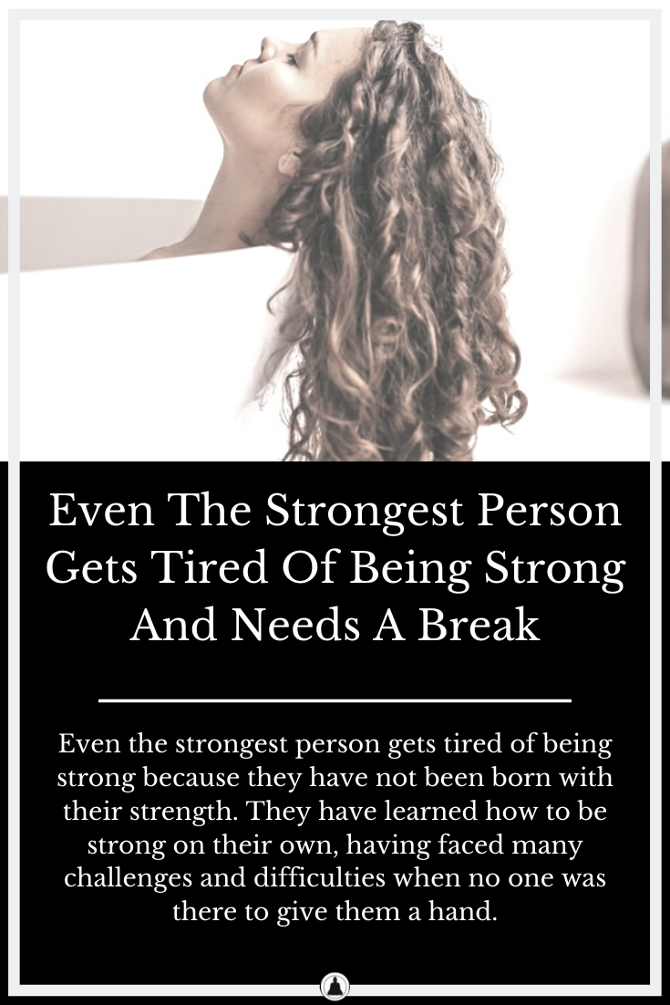 Even The Strongest Person Gets Tired Of Being Strong And Needs A Break