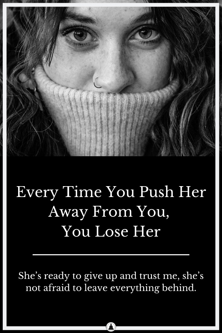 Every Time You Push Her Away From You, You Lose Her