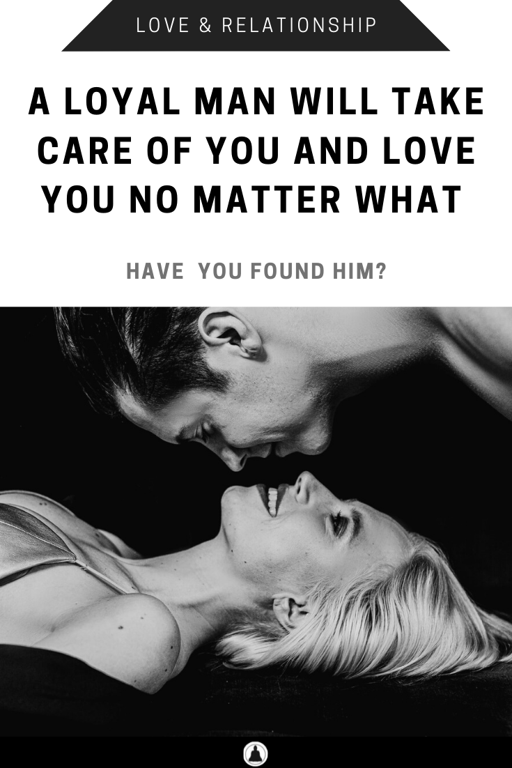 A Loyal Man Will Take Care Of You And Love You No Matter What