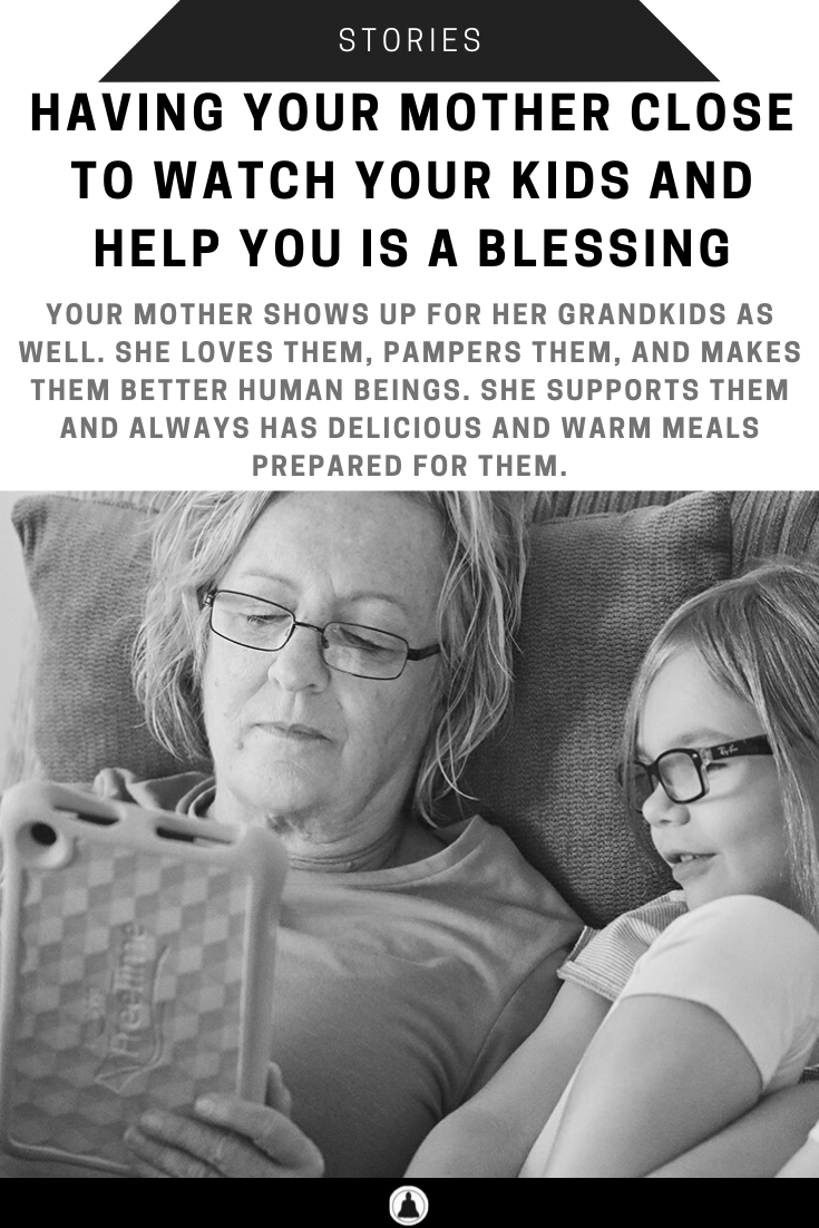 Having Your Mother Close To Watch Your Kids And Help You Is A Blessing