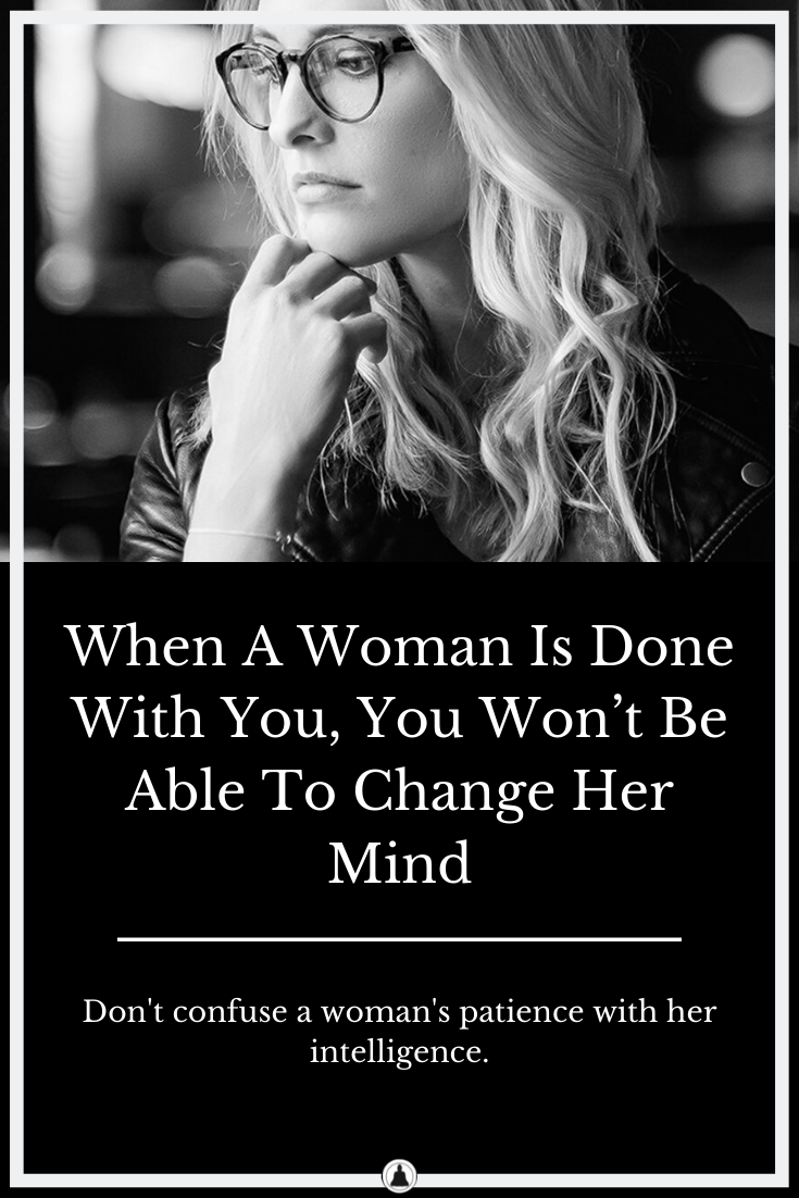 When A Woman Is Done With You, You Won't Be Able To Change Her Mind