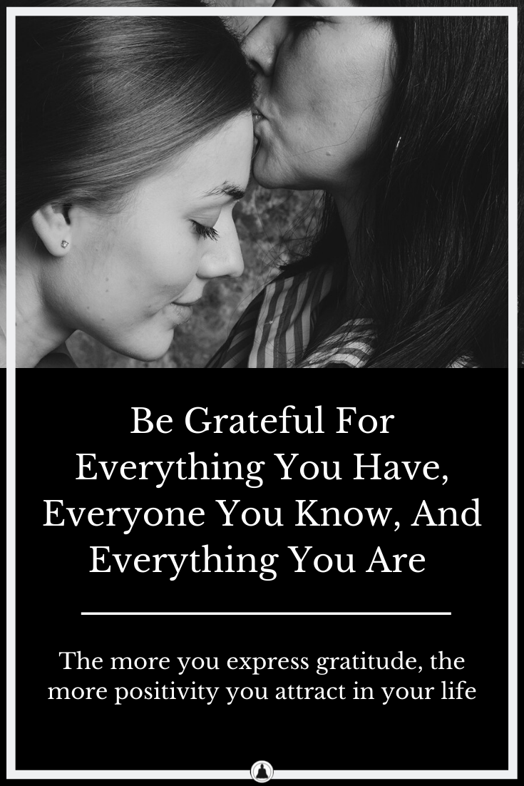 Be Grateful For Everything You Have, Everyone You Know, And Everything You Are