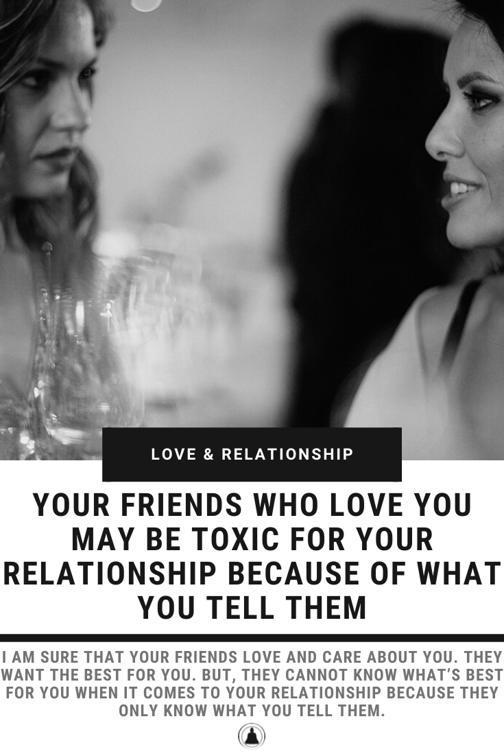 Your Friends Who Love You May Be Toxic For Your Relationship Because Of What You Tell Them