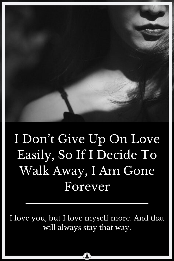 I Don't Give Up On Love Easily, So If I Decide To Walk Away, I Am Gone Forever
