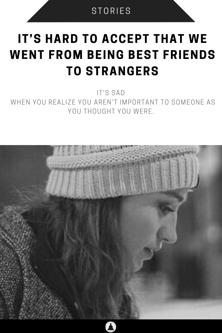 It's Hard To Accept That We Went From Being Best Friends To Strangers