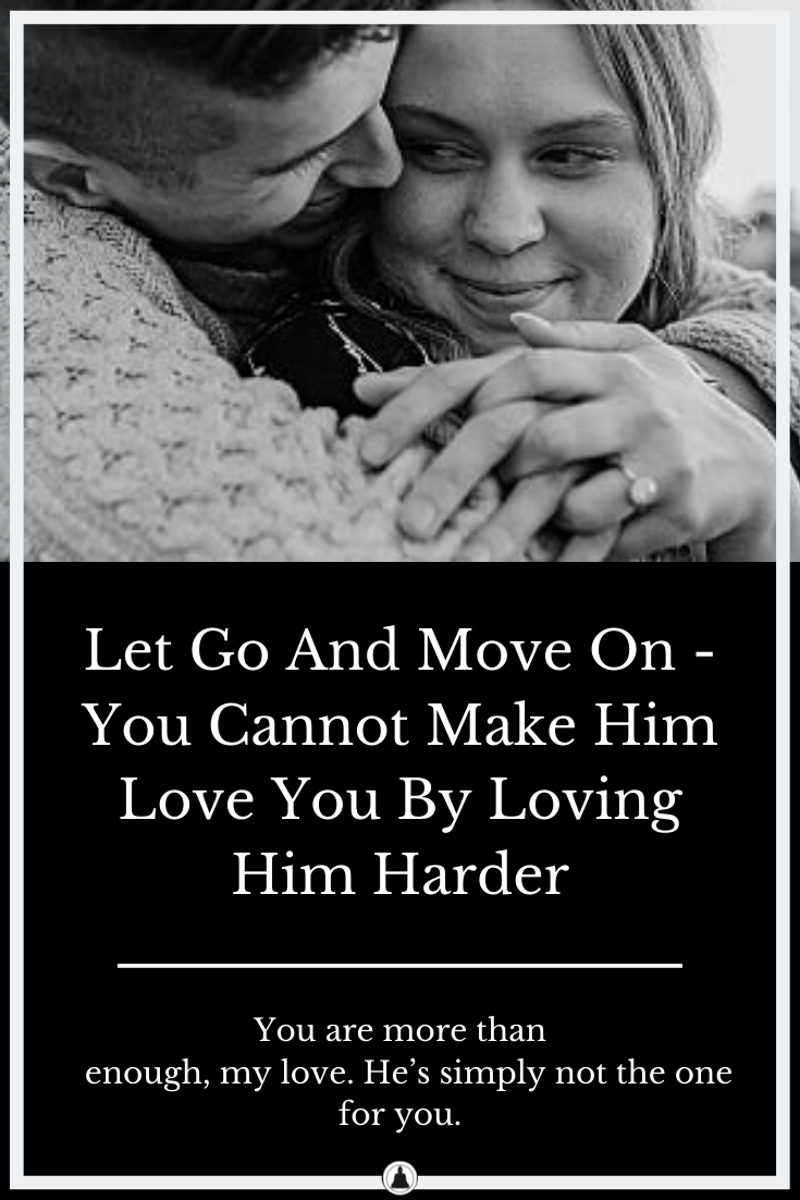 You Cannot Make Him Love You By Loving Him Harder