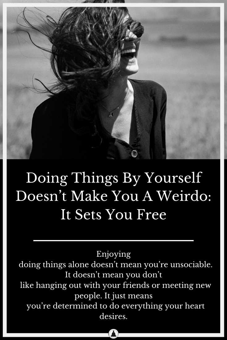 Doing Things By Yourself Doesn't Make You A Weirdo: It Sets You Free