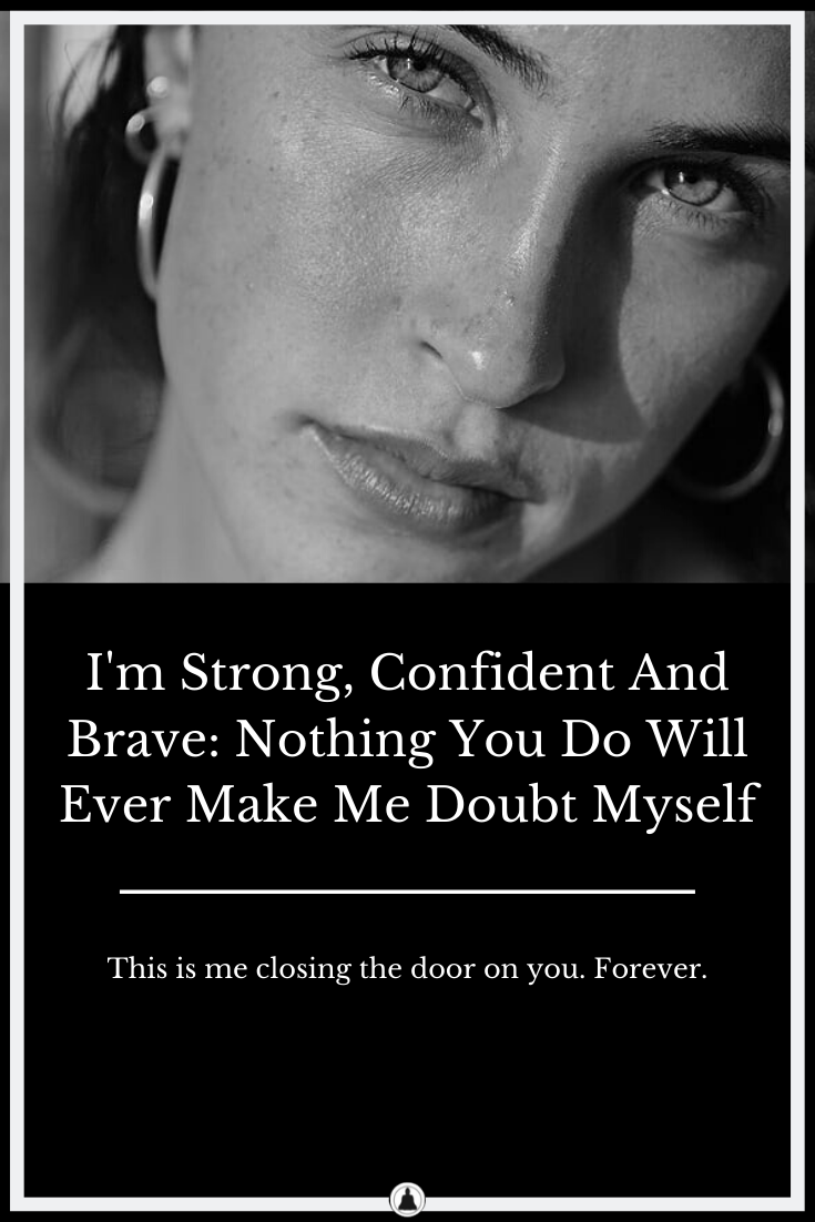 I'm Strong, Confident And Brave: Nothing You Do Will Ever Make Me Doubt Myself
