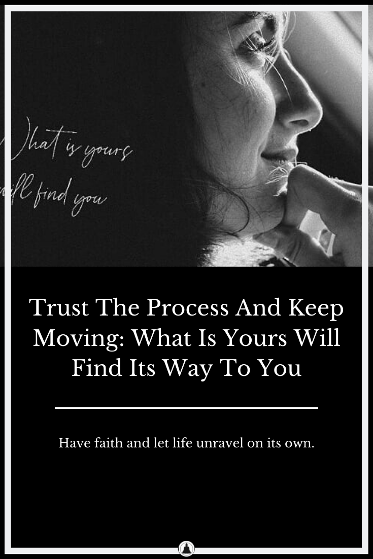 Trust The Process And Keep Moving: What Is Yours Will Find Its Way To You