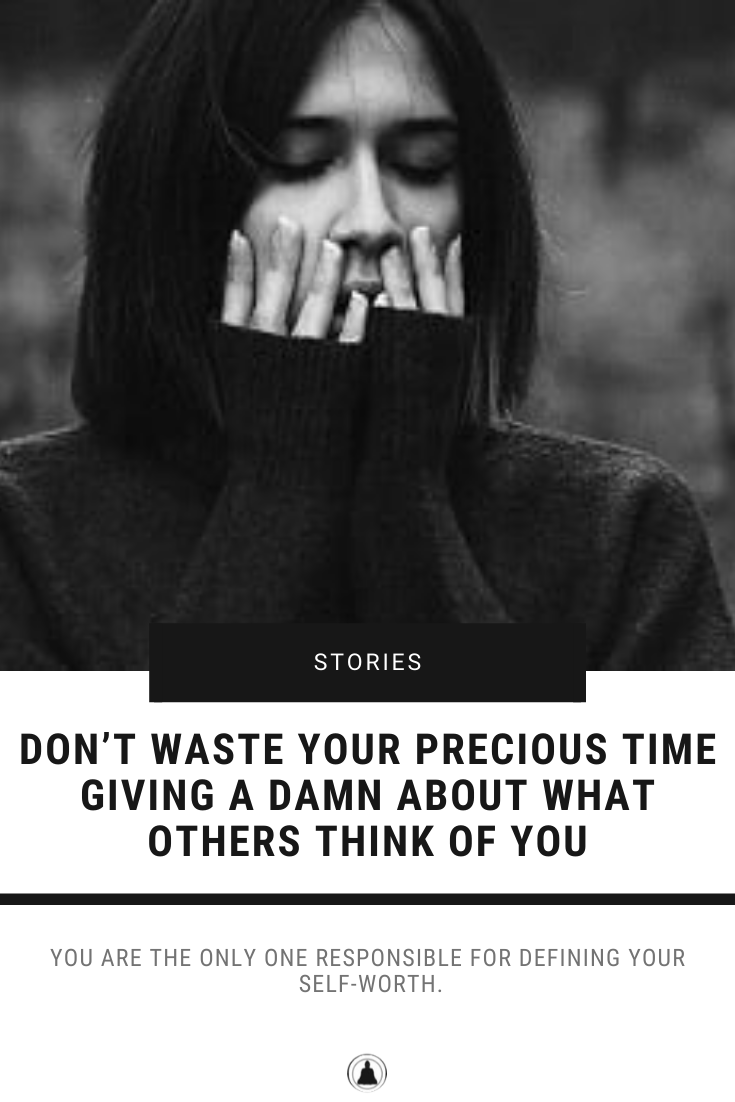 Don't Waste Your Precious Time Giving A Damn About What Others Think Of You