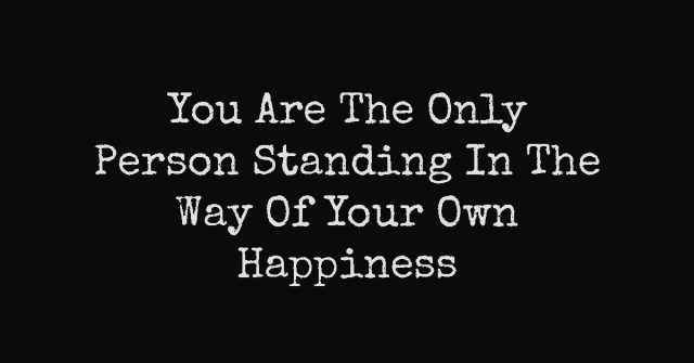 You Are The Only Person Standing In The Way Of Your Own Happiness